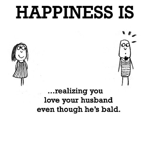 Happiness  Happiness Is Realizing You Love Your Husband Even Though Hes Bald