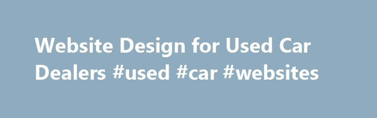 Website Design for Used Car Dealers #used #car #websites http://germany.remmont.com/website-design-for-used-car-dealers-used-car-websites/  #used car websites # Web Design for Used Car Dealers Our specialty since we began working with dealers in 2005 has always been used car dealer websites. working especially with the small dealers across America. Typically a smaller dealer doesn't have the resources that a new car dealer would have to maintain a dedicated internet department or pay the…
