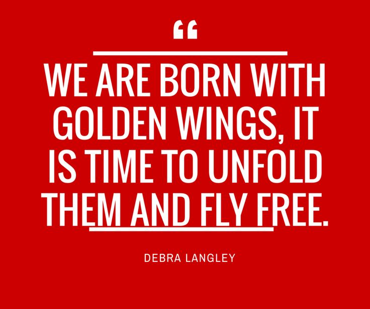 """""""We are born with golden wings, it is time to unfold them and fly free.""""-Debra Langley"""