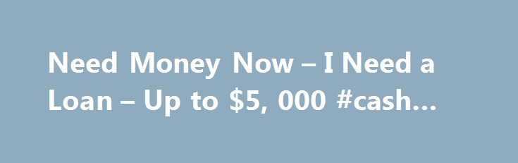 Need Money Now – I Need a Loan – Up to $5, 000 #cash #now http://ireland.nef2.com/need-money-now-i-need-a-loan-up-to-5-000-cash-now/  # Loans for Any Reason You May Need! Need Money Now If you are in need of money right now, you have found the place for help. You can complete our online form in minutes, and your information will always be secure. What this means for you is that you will not need to waste time faxing or coming to a brick and mortar location to complete tons of documents…