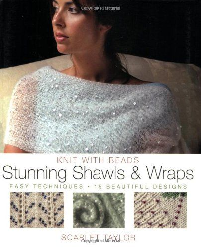Knit with Beads: Stunning Shawls and Wraps: Easy Techniques, 15 Beautiful Designs by Scarlet Taylor,http://www.amazon.com/dp/0823016757/ref=cm_sw_r_pi_dp_OtOjtb1CP1DNFR7P