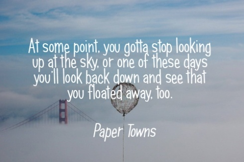"Paper towns quote- ""At some point, you gotta stop looking up at the sky, or one of these days you'll look back down and see that you floated away, too."""