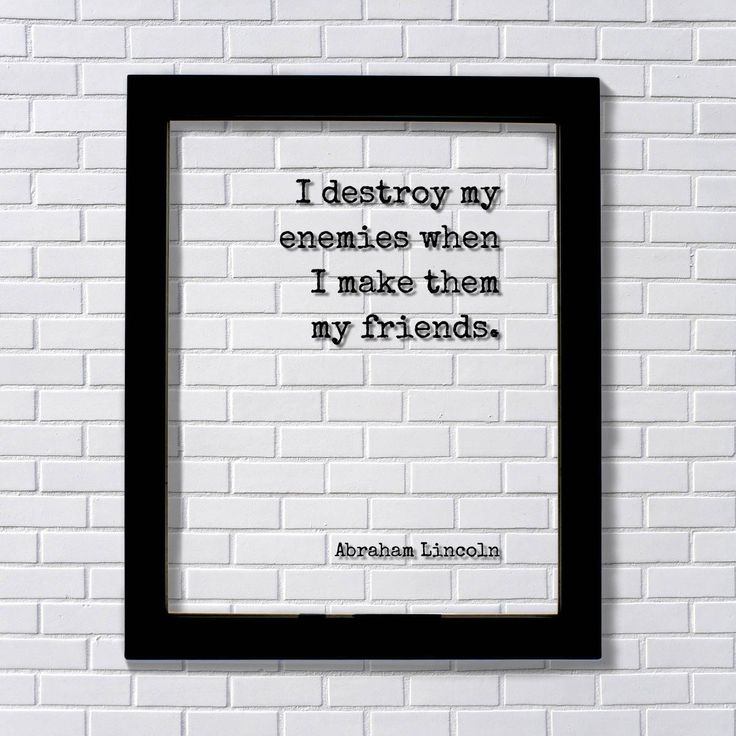 Abraham Lincoln - I destroy my enemies when I make them my friends - Floating Quote Friendship Gift