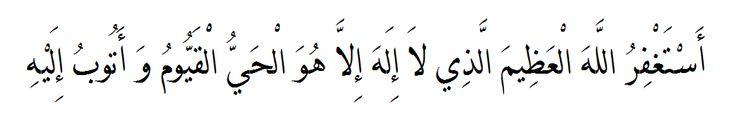 Astaghfirullah al-'Adheemal-ladhi la ilaha illa Huwal-Hayyul-Qayyum wa atubu ilaih (I seek the forgiveness of Allah the Mighty, Whom there is none worthy except Him, the Living, The Eternal, and I repent unto Him).