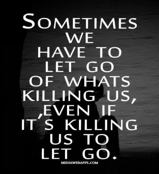 Sometimes we have to let go of what's killing us, even if its killing us to let go