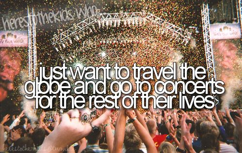 here's to the kids who just want to travel the globe and go to concerts for the rest of their lives. ME.