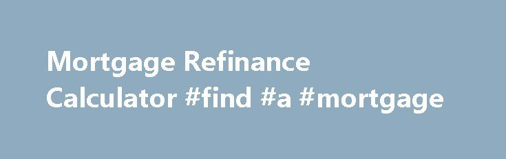 Mortgage Refinance Calculator #find #a #mortgage http://mortgage.remmont.com/mortgage-refinance-calculator-find-a-mortgage/  #mortgage refinancing calculator # Mortgage Refinance Calculator Select rate Will refinancing help you? *Disclaimer: Please note that the calculation results are estimates based on our most up-to-date information sourced from lenders' publicly stated methodology and first-hand accounts. This information is subject to change. The results do not include special offers…