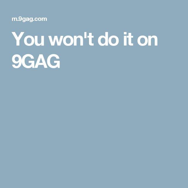 You won't do it on 9GAG
