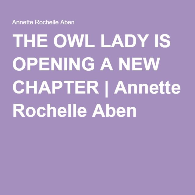 THE OWL LADY IS OPENING A NEW CHAPTER | Annette Rochelle Aben