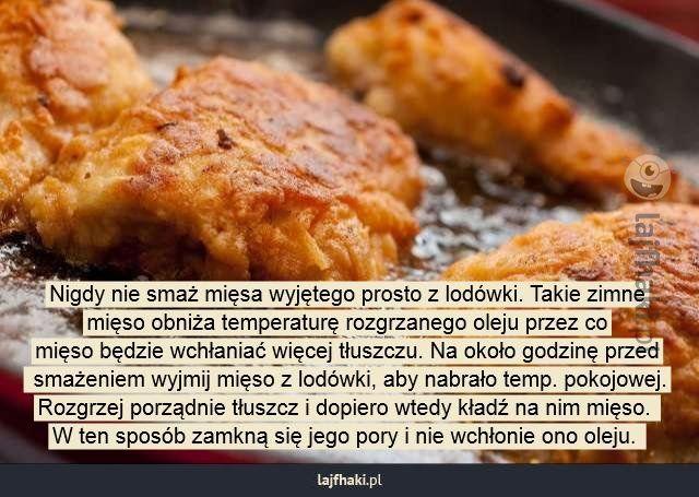 Jak smażyć mięso, aby wchłonęło mniej tłuszczu?  - Nigdy nie smaż mięsa wyjętego prosto z lodówki. Takie zimne mięso obniża temperaturę rozgrzanego oleju przez co mięso będzie wchłaniać więcej tłuszczu. Na około godzinę przed  smażeniem wyjmij mięso z lodówki, aby nabrało temp. pokojowej. Rozgrzej porządnie tłuszcz i dopiero wtedy kładź na nim mięso.  W ten sposób zamkną się jego pory i nie wchłonie ono oleju.