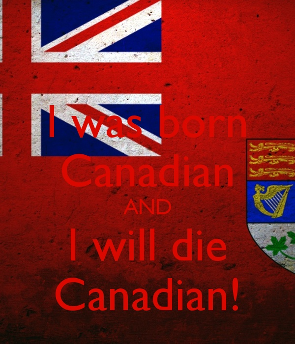 I was born Canadian, and I will die Canadian!