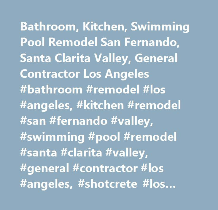 Bathroom, Kitchen, Swimming Pool Remodel San Fernando, Santa Clarita Valley, General Contractor Los Angeles #bathroom #remodel #los #angeles, #kitchen #remodel #san #fernando #valley, #swimming #pool #remodel #santa #clarita #valley, #general #contractor #los #angeles, #shotcrete #los #angeles, #construction #contractor #los #angeles…