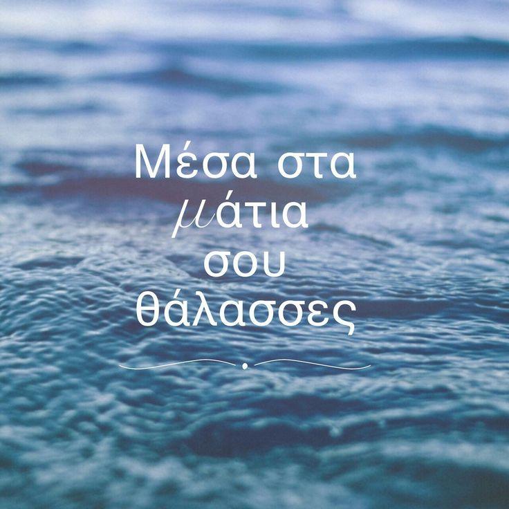 στα ματια σου.. θαλασσες!!Τα καλοκαίρια πες μου πως μπορώ ,μονάχος μου να ζήσω.Ένα ποτήρι θάνατο θα πιώ.......