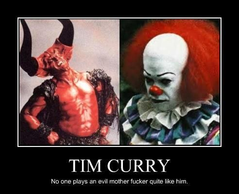 Tim Curry. Lolz I'm reading IT right now. Having an obsession with Stephan King and Tim Curry has made the movie and book my own personal heaven.
