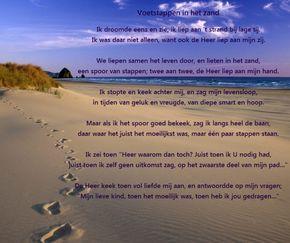 Christelijke gedichten, Voetstappen in het zand Ik droomde eens en zie, ik liep aan 't strand bij lage tij. Ik was daar niet alleen, want ook de Heer liep aan mijn zij. We liepen samen het leven door, en lieten in het zand, een spoor van stappen; twee aan twee, de Heer liep aan mijn hand. Ik stopte en keek achter mij, en zag mijn levensloop, in tijden van geluk en vreugde, van diepe smart en hoop.