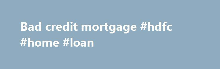 Bad credit mortgage #hdfc #home #loan http://loan-credit.nef2.com/bad-credit-mortgage-hdfc-home-loan/  #bad credit mortgage # Compare bad credit mortgages YOUR HOME MAY BE REPOSSESSED IF YOU DO NOT KEEP UP REPAYMENTS ON YOUR MORTGAGE If you have a poor credit score but wish to buy a house, there are still mortgage options open to you, with bad credit mortgages. Interest rates on bad credit mortgages are higher than standard mortgages and you will probably need a larger deposit, but can help…