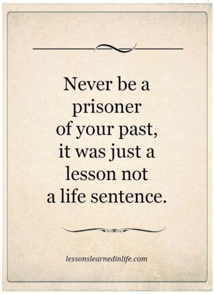 Never be a prisoner of your past,  it was just a lesson not a life sentence.