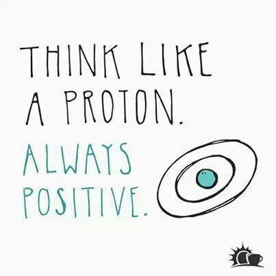Think like a proton. Always positive.                                                                                                                                                      More