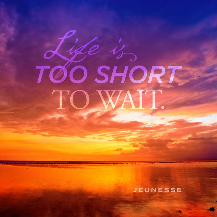 Life is too short to wait. -Unknown