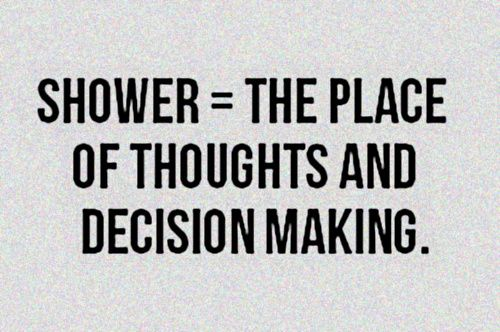 Shower = the place of thoughts and decision making. humor quotes funny