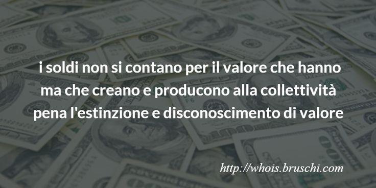 i soldi non si contano per il valore che hanno   ma che creano e producono alla collettività pena l'estinzione e disconoscimento di valore