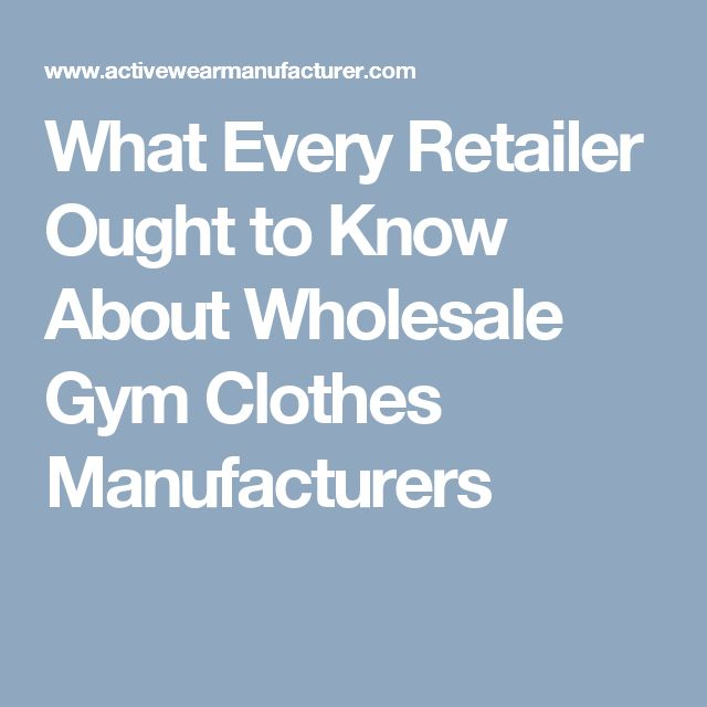 What Every Retailer Ought to Know About Wholesale Gym Clothes Manufacturers