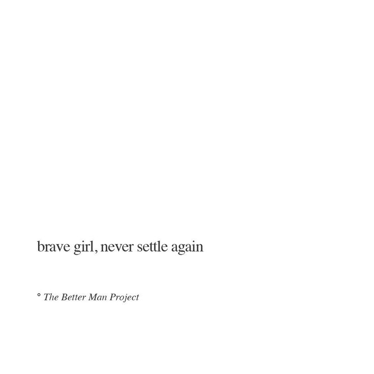 Brave girl, never settle again #the better man project