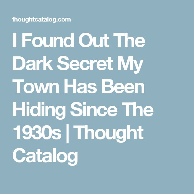 I Found Out The Dark Secret My Town Has Been Hiding Since The 1930s | Thought Catalog