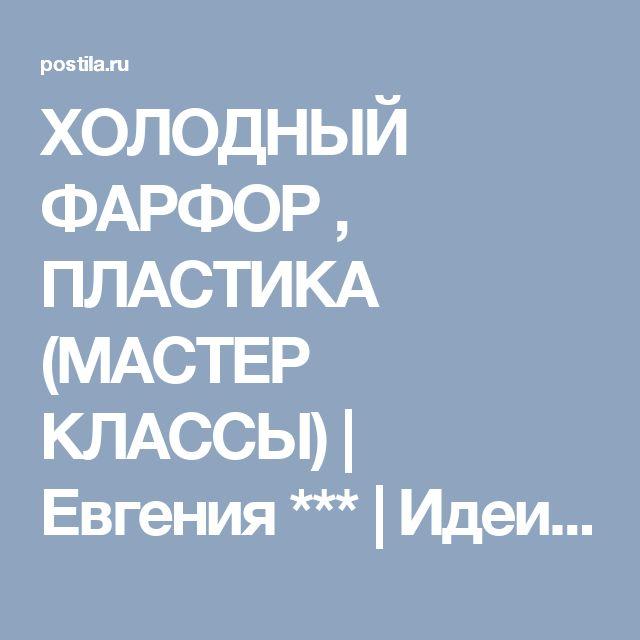 ХОЛОДНЫЙ ФАРФОР , ПЛАСТИКА (МАСТЕР КЛАССЫ) | Евгения *** | Идеи и фотоинструкции бесплатно на Постиле
