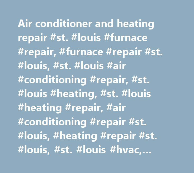 Air conditioner and heating repair #st. #louis #furnace #repair, #furnace #repair #st. #louis, #st. #louis #air #conditioning #repair, #st. #louis #heating, #st. #louis #heating #repair, #air #conditioning #repair #st. #louis, #heating #repair #st. #louis, #st. #louis #hvac, #hvac #st. #louis #mo, #st. #louis #air #conditioning, #hvac #service #st. #louis, #st. #louis #hvac #repair…