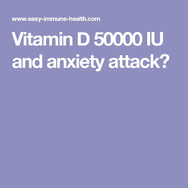 Vitamin D 50000 IU and anxiety attack?