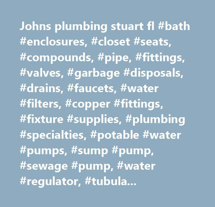 Johns plumbing stuart fl #bath #enclosures, #closet #seats, #compounds, #pipe, #fittings, #valves, #garbage #disposals, #drains, #faucets, #water #filters, #copper #fittings, #fixture #supplies, #plumbing #specialties, #potable #water #pumps, #sump #pump, #sewage #pump, #water #regulator, #tubular #brass, #china #fixtures, #fiberglass #fixtrures, #acrylic #fixtures, #cast #iron #fixtures, #stainless #steel #sinks, #water #coolers, #water #fountains, #water #heaters, #whirlpools, #pool…