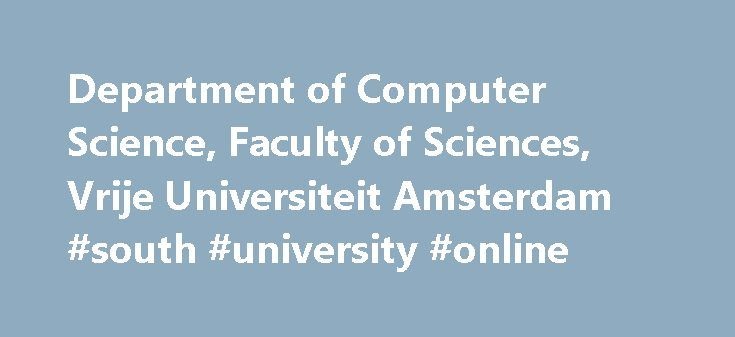 Department of Computer Science, Faculty of Sciences, Vrije Universiteit Amsterdam #south #university #online http://degree.remmont.com/department-of-computer-science-faculty-of-sciences-vrije-universiteit-amsterdam-south-university-online/  #computer science # Join the talent network Looking further Join the talent network The computer science department at VU University Amsterdam is working on international leading research. Professors like Andrew Tanenbaum, Guus Schreiber and Chris Verhoef…