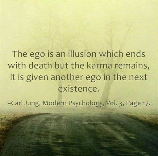 The ego is an illusion which ends with death but the karma remains, it is given another ego in the next existence. ~Carl Jung, Modern Psychology, Vol. 3, Page 17.