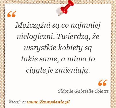 Sidonie Gabrielle Colette: Mężczyźni są co najmniej nielogiczni. Twierdzą, że wszystkie kobiety są takie same, a mimo to ciągle je zmieniają...✮♥✮✤✮♥✮✤