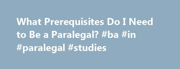 What Prerequisites Do I Need to Be a Paralegal? #ba #in #paralegal #studies http://swaziland.nef2.com/what-prerequisites-do-i-need-to-be-a-paralegal-ba-in-paralegal-studies/  # What Prerequisites Do I Need to Be a Paralegal? Paralegals spend a good portion of their workdays conducting research for pending cases. College level paralegal degree programs require that students demonstrate competency in basic English, math, computer, and social sciences courses. These prerequisites are designed…