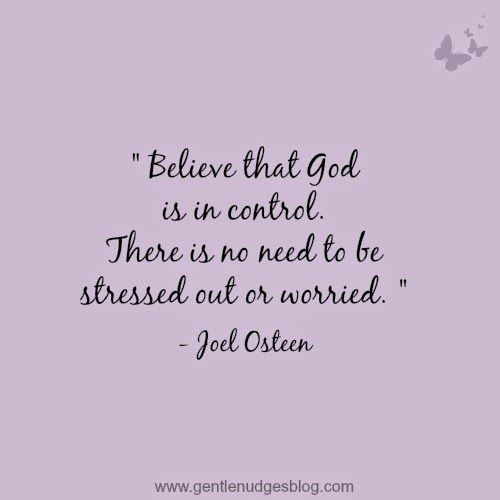 Believe that God is in control. There is no need to be stressed out or worried. Joel Osteen #quote