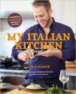 A Cookbook Every Day Blog: My Italian Kitchen: Favorite Family Recipes by Luca Manfé, Winner of MasterChef Season 4 (USA)