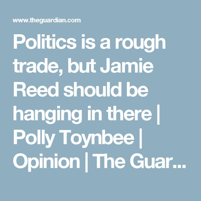 Politics is a rough trade, but Jamie Reed should be hanging in there | Polly Toynbee | Opinion | The Guardian