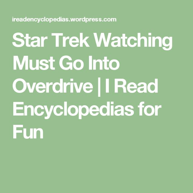 Star Trek Watching Must Go Into Overdrive | I Read Encyclopedias for Fun