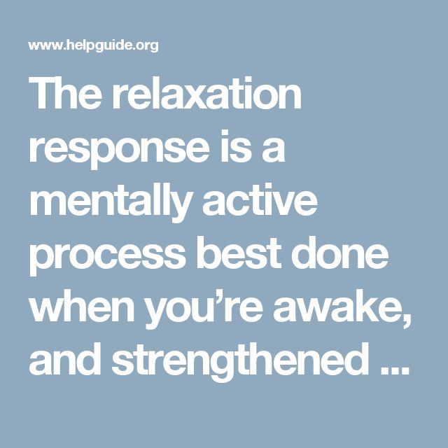 The relaxation response is a mentally active process best done when you're awake, and strengthened by practice. Simply laying on the couch, reading, or watching TV—while possibly relaxing—aren't going to produce the physical and psychological benefits of the relaxation response.