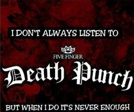 it's never enough, no, never enough! Five Finger Death Punch IS my favorite group! (in case u couldn't tell!) Lol