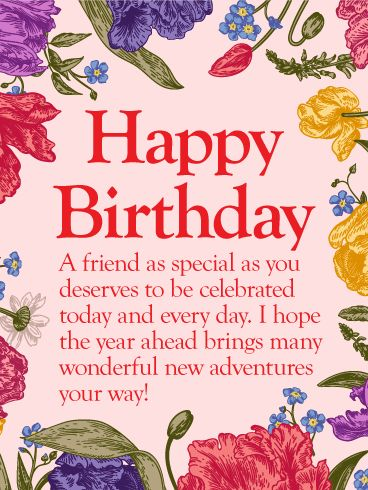 To my Special Friend - Happy Birthday Wishes Card: Beautiful flowers in bright, happy colors surround your sentimental message to a special friend on their birthday. This touching birthday card helps you express yourself straight from the heart to someone you care about as they celebrate their day while helping wish them a year ahead filled with many exciting new adventures.