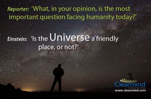 Is the Universe a friendly place, or not? How you answer this question will determine your life experience, whether you walk through life defended, fearful of the unknown, or whether you view life (and the unknown) as an adventure.