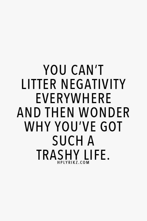 You can't litter negativity everywhere and then wonder why you've got such a trashy life.