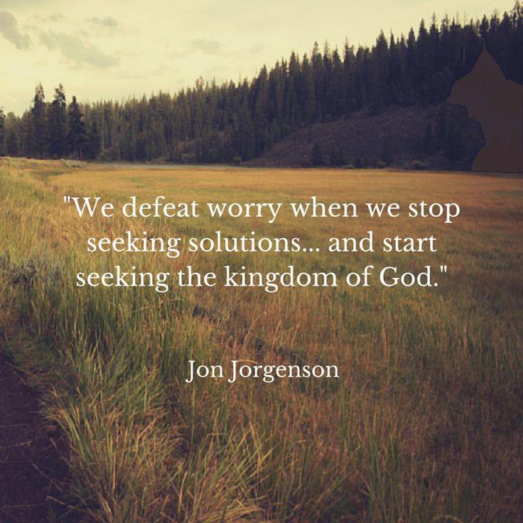 """We defeat worry when we stop seeking solutions... and start seeking the kingdom of God."" Jon Jorgenson"