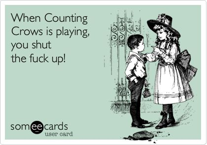 When Counting Crows is playing, you shut the fuck up!  (sorry...I couldn't help myself!!!)