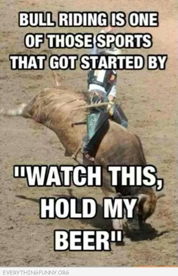 funny caption bullriding got                                     started with watch this hold my beer                                     how one of those things that got                                     started