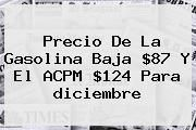 http://tecnoautos.com/wp-content/uploads/imagenes/tendencias/thumbs/precio-de-la-gasolina-baja-87-y-el-acpm-124-para-diciembre.jpg diciembre. Precio de la gasolina baja $87 y el ACPM $124 para diciembre, Enlaces, Imágenes, Videos y Tweets - http://tecnoautos.com/actualidad/diciembre-precio-de-la-gasolina-baja-87-y-el-acpm-124-para-diciembre/