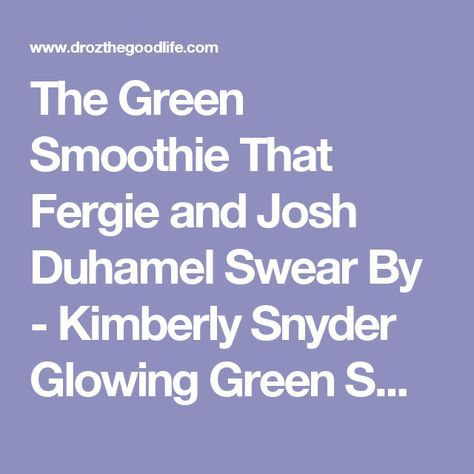The Green Smoothie That Fergie and Josh Duhamel Swear By - Kimberly Snyder Glowing Green Smoothie Recipe